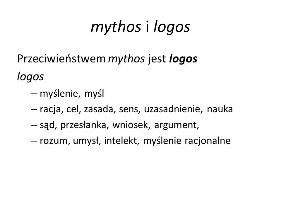 mythos i logos Przeciwieństwem mythos jest logos logos – myślenie, myśl – racja, cel, zasada, sens, uzasadnienie, nauka – sąd, przesłanka, wniosek, argument, – rozum, umysł, intelekt, myślenie racjonalne