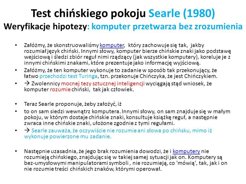 Test chińskiego pokoju Searle (1980) Weryfikacje hipotezy: komputer przetwarza bez zrozumienia Załóżmy, że skonstruowaliśmy komputer, który zachowuje