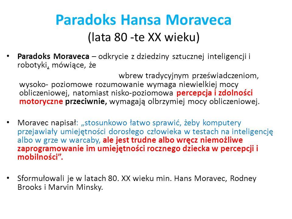 Paradoks Hansa Moraveca (lata 80 -te XX wieku) Paradoks Moraveca – odkrycie z dziedziny sztucznej inteligencji i robotyki, mówiące, że wbrew tradycyjn