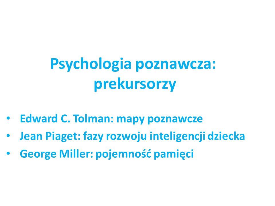 Psychologia poznawcza: prekursorzy Edward C. Tolman: mapy poznawcze Jean Piaget: fazy rozwoju inteligencji dziecka George Miller: pojemność pamięci