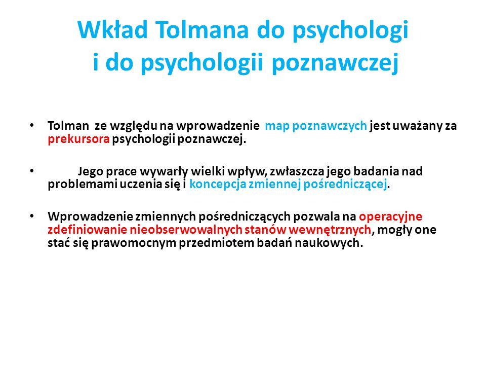 Wkład Tolmana do psychologi i do psychologii poznawczej Tolman ze względu na wprowadzenie map poznawczych jest uważany za prekursora psychologii pozna