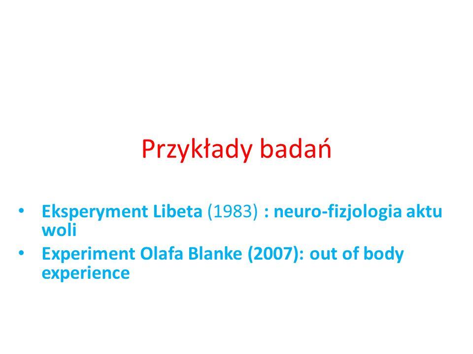 Przykłady badań Eksperyment Libeta (1983) : neuro-fizjologia aktu woli Experiment Olafa Blanke (2007): out of body experience