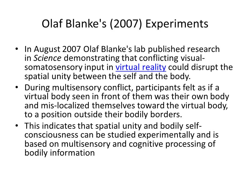 Olaf Blanke's (2007) Experiments In August 2007 Olaf Blanke's lab published research in Science demonstrating that conflicting visual- somatosensory i