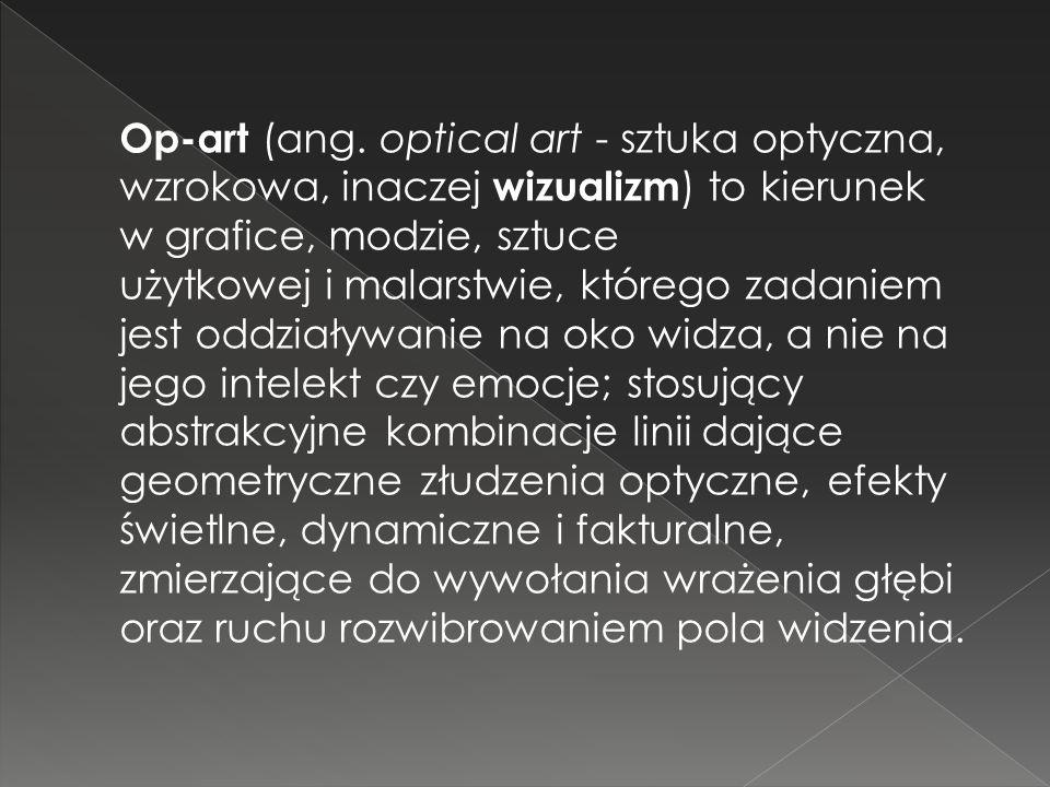 Op-art (ang. optical art - sztuka optyczna, wzrokowa, inaczej wizualizm ) to kierunek w grafice, modzie, sztuce użytkowej i malarstwie, którego zadani