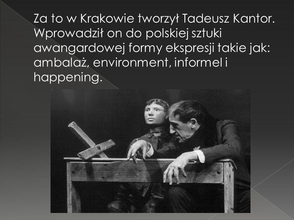 Za to w Krakowie tworzył Tadeusz Kantor. Wprowadził on do polskiej sztuki awangardowej formy ekspresji takie jak: ambalaż, environment, informel i hap