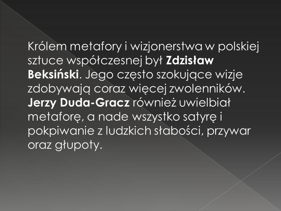 Królem metafory i wizjonerstwa w polskiej sztuce współczesnej był Zdzisław Beksiński. Jego często szokujące wizje zdobywają coraz więcej zwolenników.
