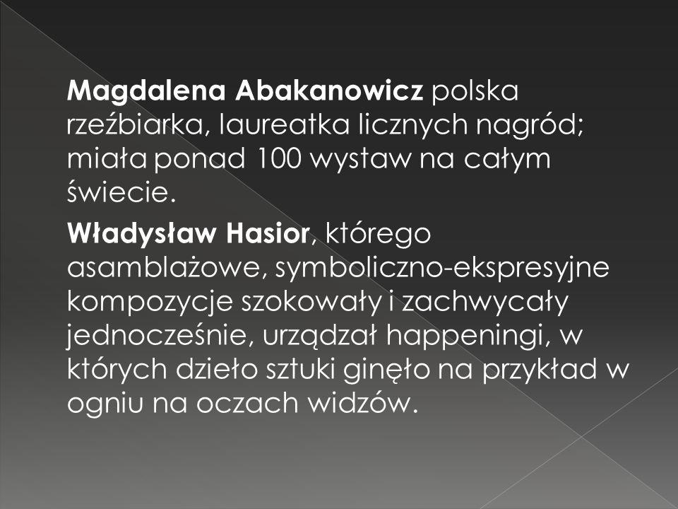 Magdalena Abakanowicz polska rzeźbiarka, laureatka licznych nagród; miała ponad 100 wystaw na całym świecie. Władysław Hasior, którego asamblażowe, sy