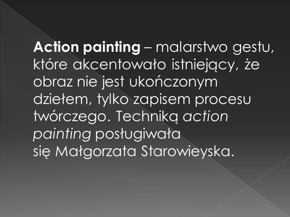 Action painting – malarstwo gestu, które akcentowało istniejący, że obraz nie jest ukończonym dziełem, tylko zapisem procesu twórczego. Techniką actio