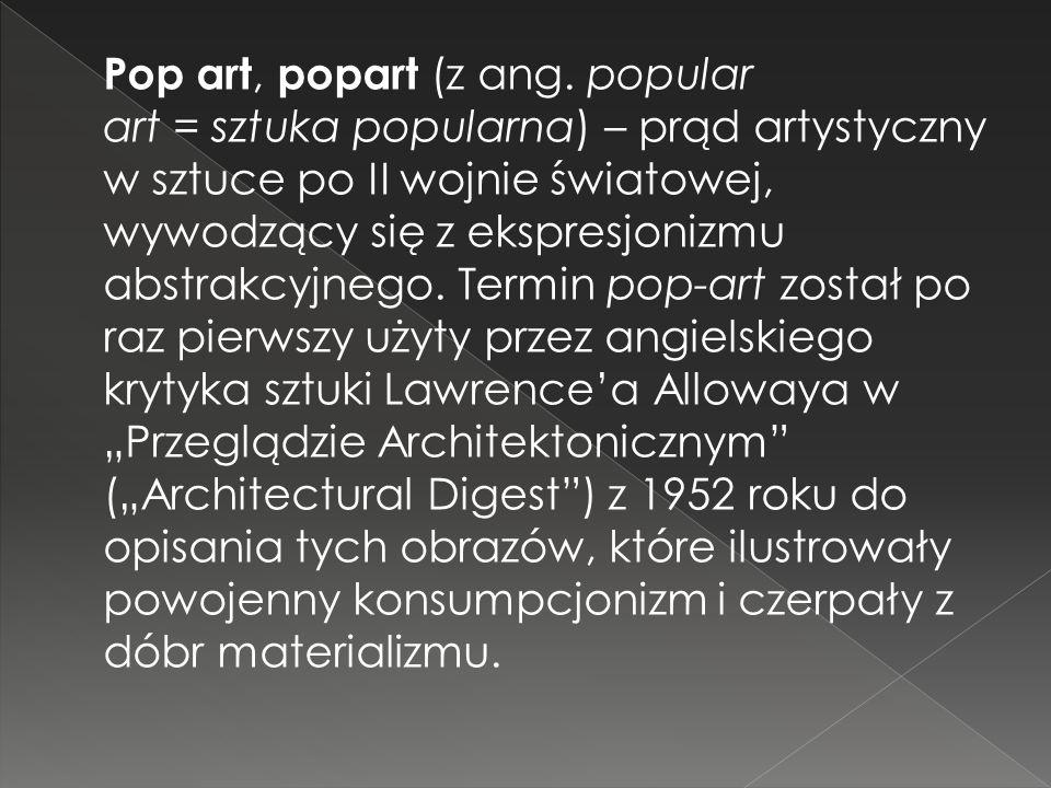 Pop art, popart (z ang. popular art = sztuka popularna) – prąd artystyczny w sztuce po II wojnie światowej, wywodzący się z ekspresjonizmu abstrakcyjn