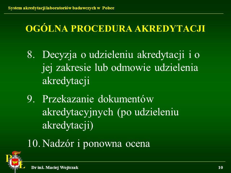System akredytacji laboratoriów badawczych w Polsce Dr inż. Maciej Wojtczak10 OGÓLNA PROCEDURA AKREDYTACJI 8.Decyzja o udzieleniu akredytacji i o jej