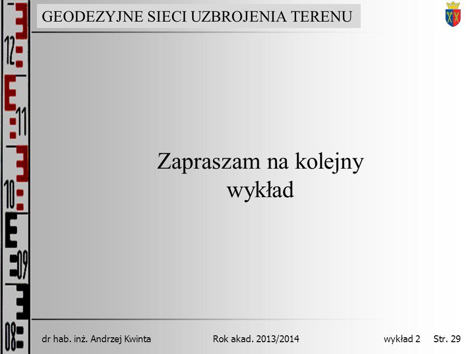 GEODEZJA INŻYNIERYJNA Rok akad. 2013/2014dr hab. inż. Andrzej Kwinta wykład 2 Str. 29 Zapraszam na kolejny wykład GEODEZYJNE SIECI UZBROJENIA TERENU