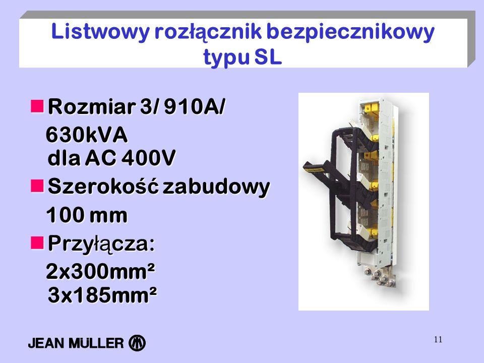 11 Listwowy roz łą cznik bezpiecznikowy typu SL Rozmiar 3/ 910A/ Rozmiar 3/ 910A/ 630kVA dla AC 400V 630kVA dla AC 400V Szeroko ść zabudowy Szeroko ść