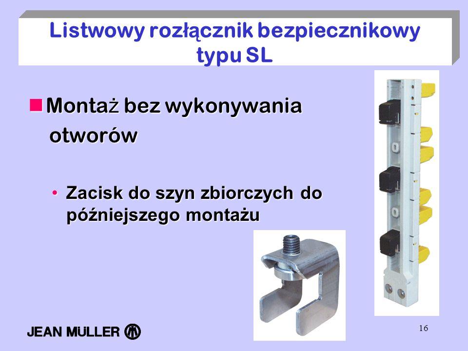 16 Listwowy roz łą cznik bezpiecznikowy typu SL Monta ż bez wykonywania Monta ż bez wykonywania otworów otworów Zacisk do szyn zbiorczych do późniejsz