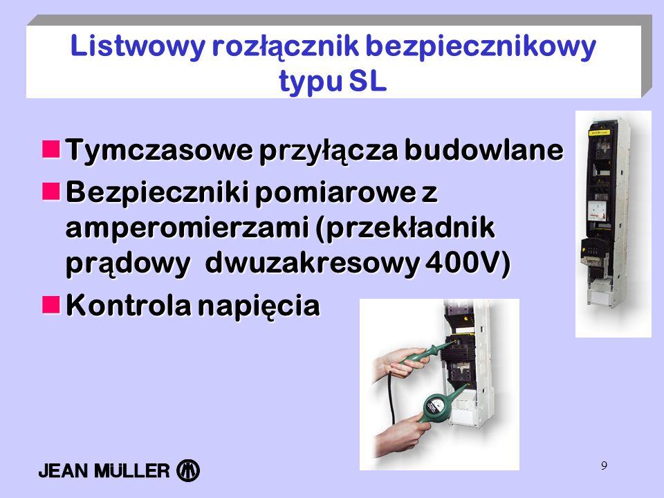 9 Listwowy roz łą cznik bezpiecznikowy typu SL Tymczasowe przy łą cza budowlane Tymczasowe przy łą cza budowlane Bezpieczniki pomiarowe z amperomierza