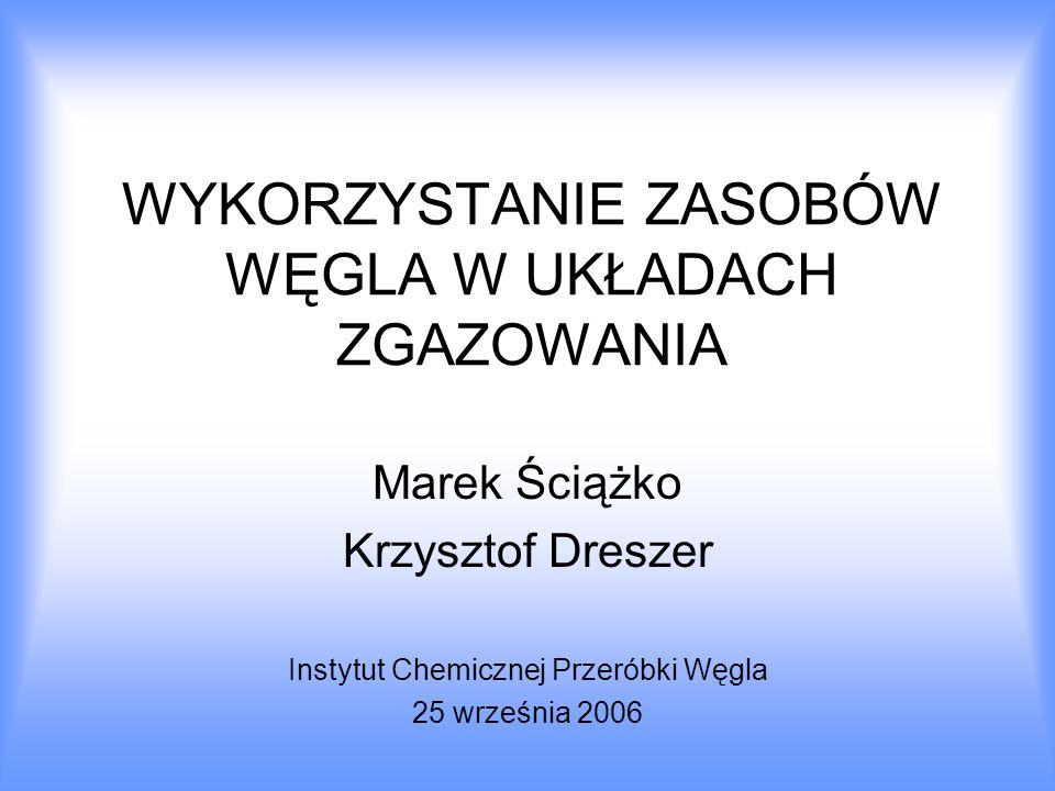 WYKORZYSTANIE ZASOBÓW WĘGLA W UKŁADACH ZGAZOWANIA Marek Ściążko Krzysztof Dreszer Instytut Chemicznej Przeróbki Węgla 25 września 2006
