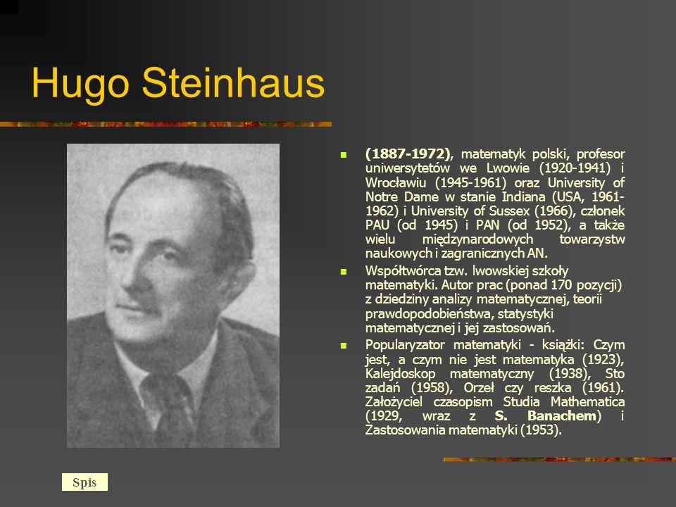 Hugo Steinhaus (1887-1972), matematyk polski, profesor uniwersytetów we Lwowie (1920-1941) i Wrocławiu (1945-1961) oraz University of Notre Dame w stanie Indiana (USA, 1961- 1962) i University of Sussex (1966), członek PAU (od 1945) i PAN (od 1952), a także wielu międzynarodowych towarzystw naukowych i zagranicznych AN.