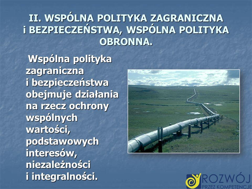 II. WSPÓLNA POLITYKA ZAGRANICZNA i BEZPIECZEŃSTWA, WSPÓLNA POLITYKA OBRONNA. Wspólna polityka zagraniczna i bezpieczeństwa obejmuje działania na rzecz