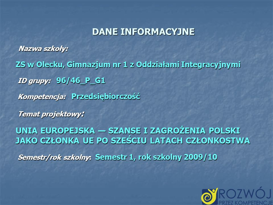 DANE INFORMACYJNE Nazwa szkoły: Nazwa szkoły: ZS w Olecku, Gimnazjum nr 1 z Oddziałami Integracyjnymi ID grupy: 96/46_P_G1 ID grupy: 96/46_P_G1 Kompet