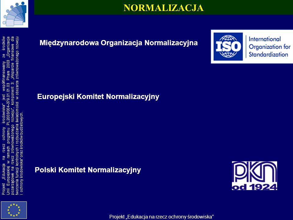 Projekt Edukacja na rzecz ochrony środowiska Projekt Edukacja na rzecz ochrony środowiska jest współfinansowany ze środków Unii Europejskiej w ramach programu PL2003/004-379.01.01.03 Phare 2003 Organizacje pozarządowe na rzecz zrównoważonego rozwoju, komponent 3: Wsparcie finansowe dla tworzenia funkcji kontrolnych i rozbudzania świadomości w obszarze zrównoważonego rozwoju i ochrony środowiska oraz środków budżetowych.NORMALIZACJA Europejski Komitet Normalizacyjny Międzynarodowa Organizacja Normalizacyjna Polski Komitet Normalizacyjny