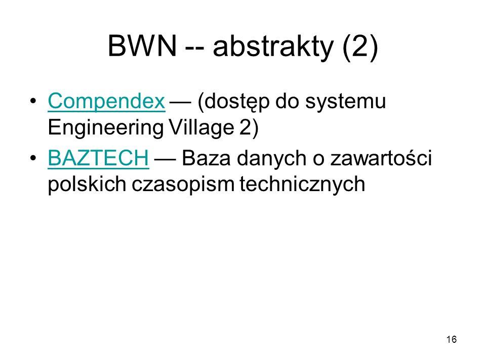 16 BWN -- abstrakty (2) Compendex (dostęp do systemu Engineering Village 2)Compendex BAZTECH Baza danych o zawartości polskich czasopism technicznychBAZTECH