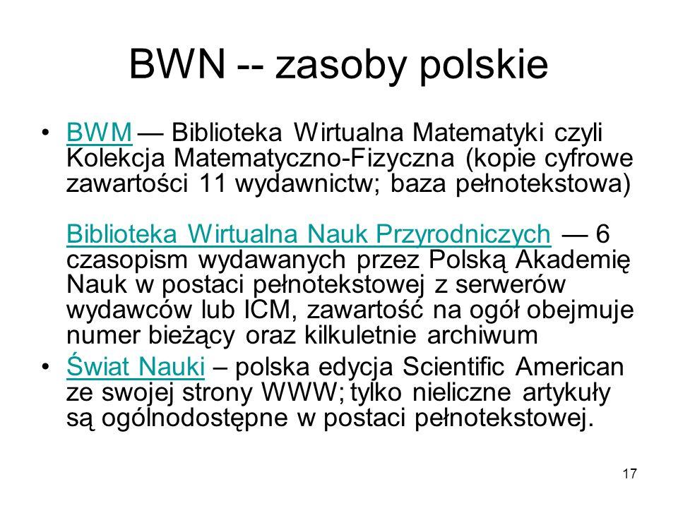 17 BWN -- zasoby polskie BWM Biblioteka Wirtualna Matematyki czyli Kolekcja Matematyczno-Fizyczna (kopie cyfrowe zawartości 11 wydawnictw; baza pełnotekstowa) Biblioteka Wirtualna Nauk Przyrodniczych 6 czasopism wydawanych przez Polską Akademię Nauk w postaci pełnotekstowej z serwerów wydawców lub ICM, zawartość na ogół obejmuje numer bieżący oraz kilkuletnie archiwumBWM Biblioteka Wirtualna Nauk Przyrodniczych Świat Nauki – polska edycja Scientific American ze swojej strony WWW; tylko nieliczne artykuły są ogólnodostępne w postaci pełnotekstowej.Świat Nauki