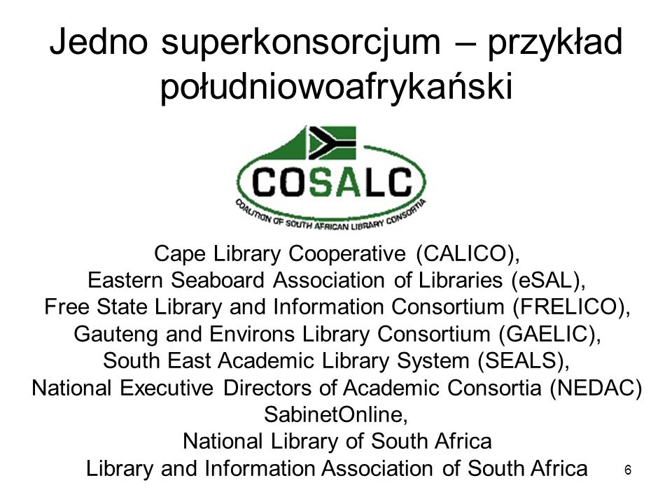 6 Jedno superkonsorcjum – przykład południowoafrykański Cape Library Cooperative (CALICO), Eastern Seaboard Association of Libraries (eSAL), Free State Library and Information Consortium (FRELICO), Gauteng and Environs Library Consortium (GAELIC), South East Academic Library System (SEALS), National Executive Directors of Academic Consortia (NEDAC) SabinetOnline, National Library of South Africa Library and Information Association of South Africa
