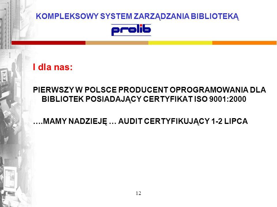 KOMPLEKSOWY SYSTEM ZARZĄDZANIA BIBLIOTEKĄ 12 I dla nas: PIERWSZY W POLSCE PRODUCENT OPROGRAMOWANIA DLA BIBLIOTEK POSIADAJĄCY CERTYFIKAT ISO 9001:2000