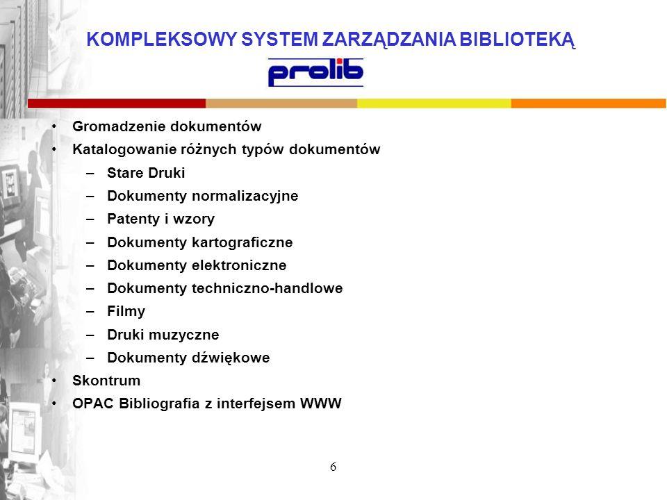 KOMPLEKSOWY SYSTEM ZARZĄDZANIA BIBLIOTEKĄ 6 Gromadzenie dokumentów Katalogowanie różnych typów dokumentów –Stare Druki –Dokumenty normalizacyjne –Pate