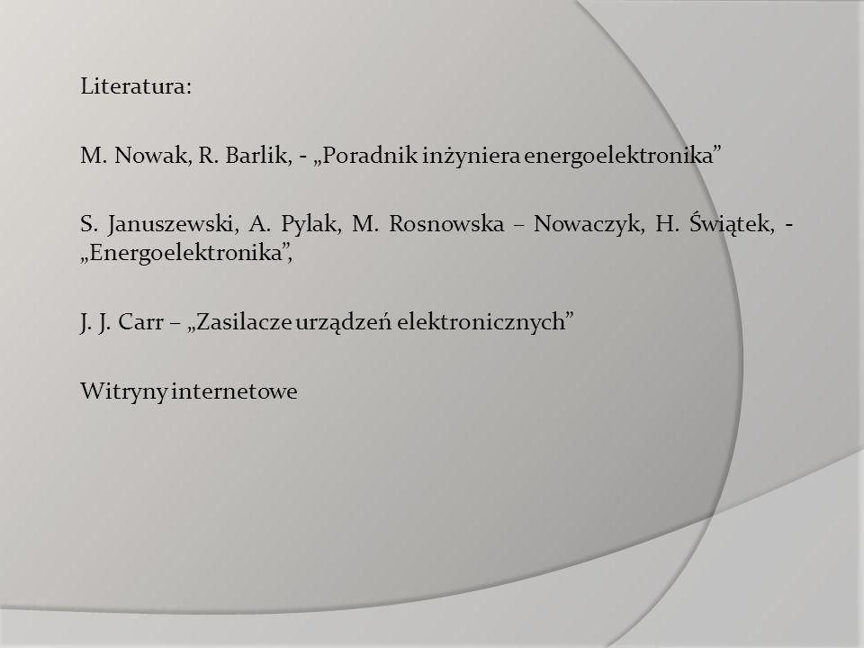 Literatura: M. Nowak, R. Barlik, - Poradnik inżyniera energoelektronika S. Januszewski, A. Pylak, M. Rosnowska – Nowaczyk, H. Świątek, - Energoelektro