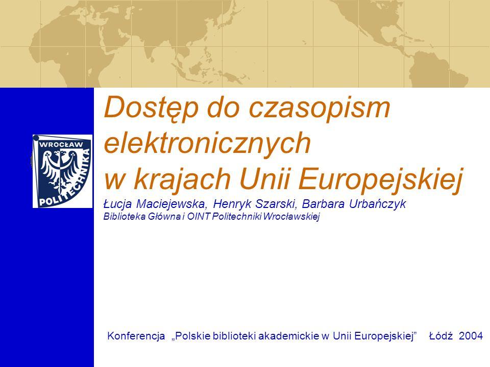Dostęp do czasopism elektronicznych w krajach Unii Europejskiej Łucja Maciejewska, Henryk Szarski, Barbara Urbańczyk Biblioteka Główna i OINT Politech