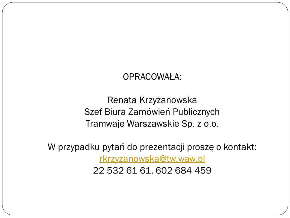 OPRACOWAŁA: Renata Krzyżanowska Szef Biura Zamówień Publicznych Tramwaje Warszawskie Sp. z o.o. W przypadku pytań do prezentacji proszę o kontakt: rkr