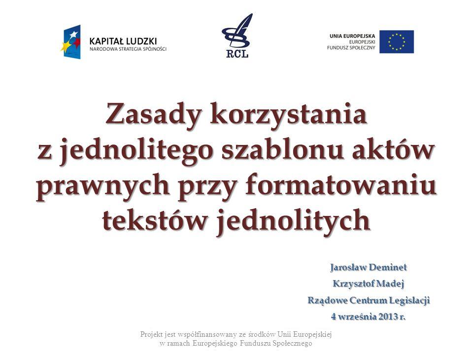 Zasady korzystania z jednolitego szablonu aktów prawnych przy formatowaniu tekstów jednolitych Jarosław Deminet Krzysztof Madej Rządowe Centrum Legisl