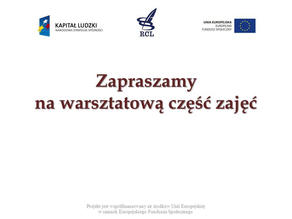 Zapraszamy na warsztatową część zajęć Projekt jest współfinansowany ze środków Unii Europejskiej w ramach Europejskiego Funduszu Społecznego