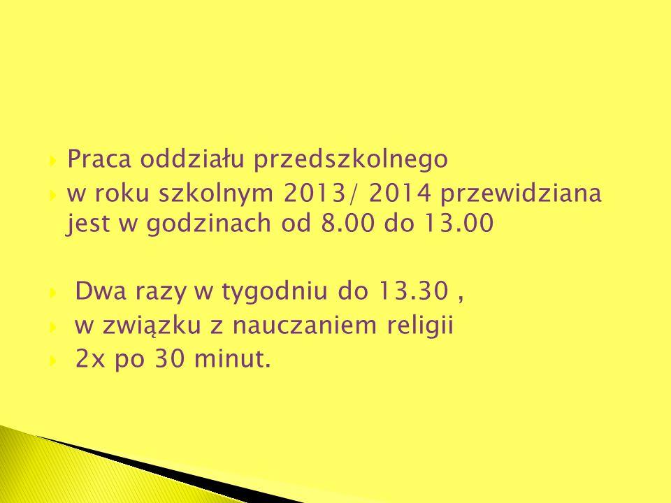 Praca oddziału przedszkolnego w roku szkolnym 2013/ 2014 przewidziana jest w godzinach od 8.00 do 13.00 Dwa razy w tygodniu do 13.30, w związku z nauc
