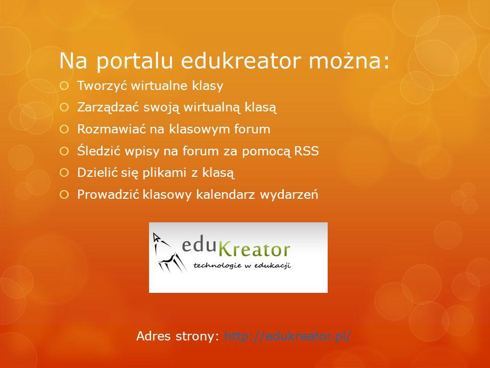 Na portalu edukreator można: Tworzyć wirtualne klasy Zarządzać swoją wirtualną klasą Rozmawiać na klasowym forum Śledzić wpisy na forum za pomocą RSS Dzielić się plikami z klasą Prowadzić klasowy kalendarz wydarzeń Adres strony: http://edukreator.pl/