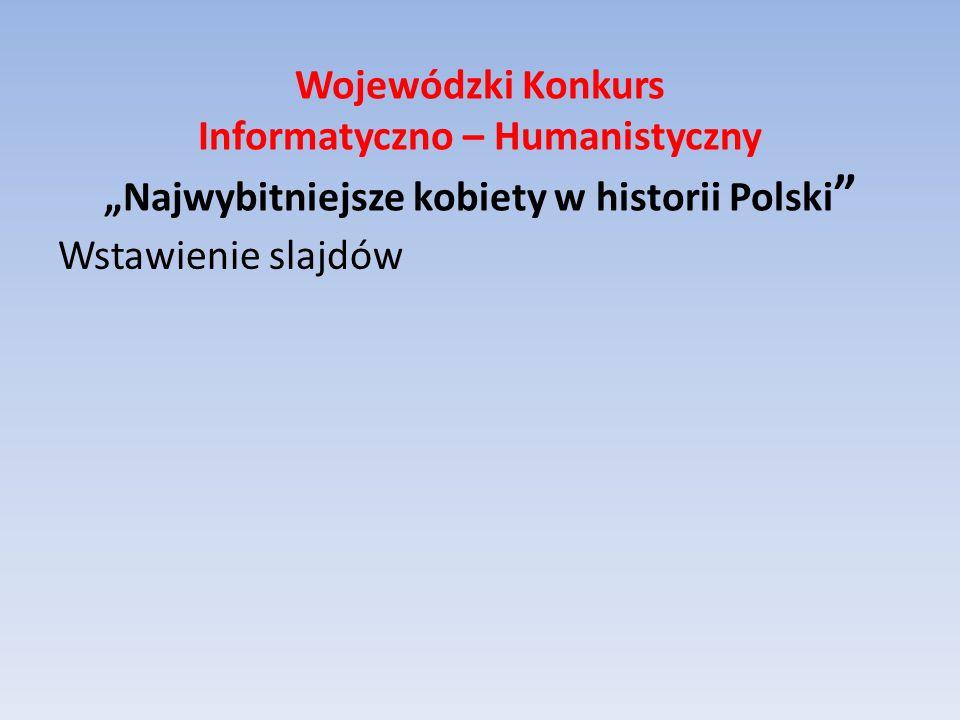Wojewódzki Konkurs Informatyczno – Humanistyczny Najwybitniejsze kobiety w historii Polski Wstawienie slajdów