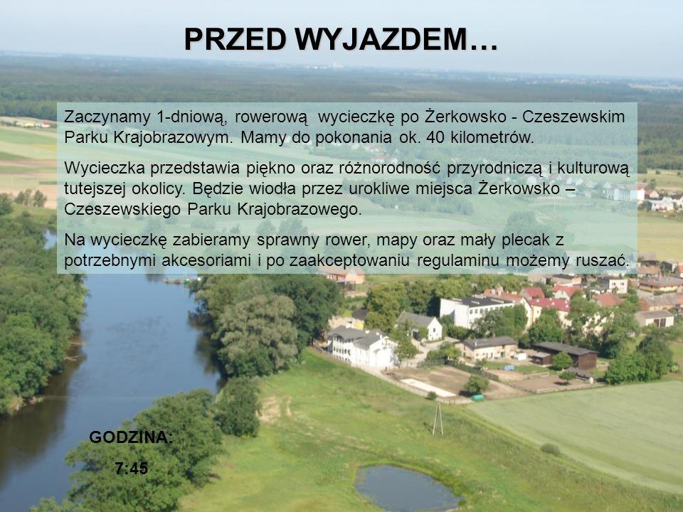 PRZED WYJAZDEM… GODZINA: 7:45 Zaczynamy 1-dniową, rowerową wycieczkę po Żerkowsko - Czeszewskim Parku Krajobrazowym. Mamy do pokonania ok. 40 kilometr