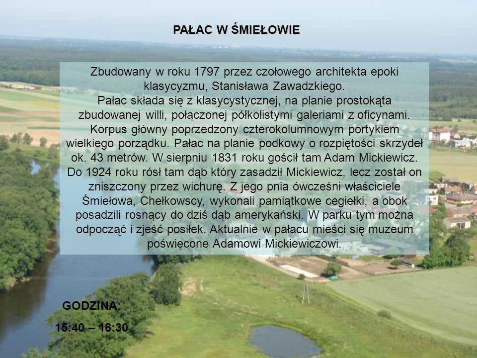 PAŁAC W ŚMIEŁOWIE GODZINA: 15:40 – 16:30 Zbudowany w roku 1797 przez czołowego architekta epoki klasycyzmu, Stanisława Zawadzkiego. Pałac składa się z