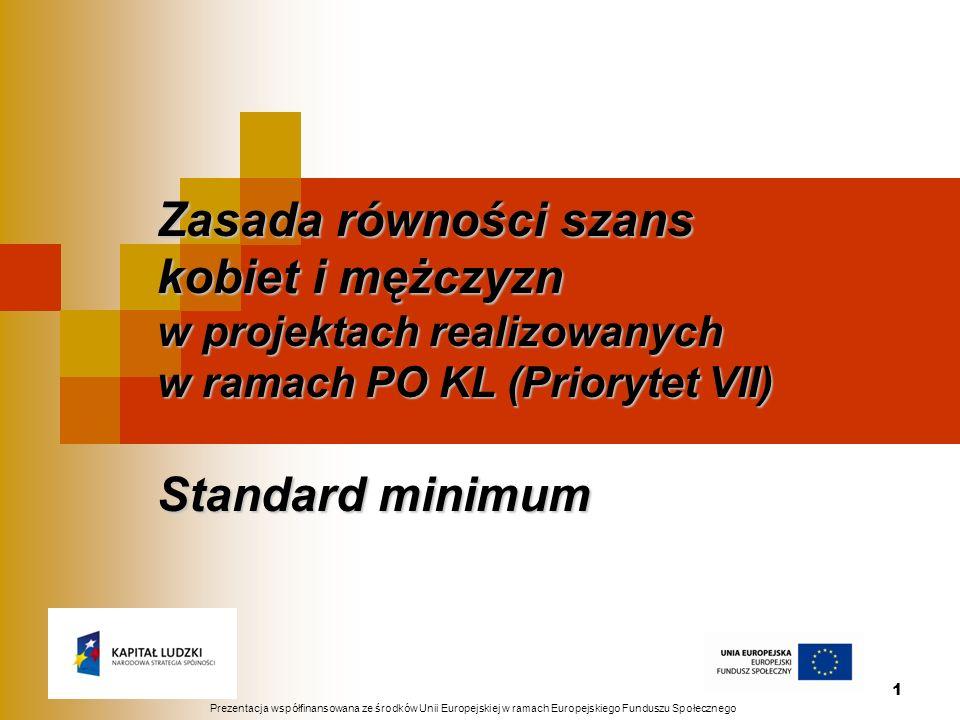1 Zasada równości szans kobiet i mężczyzn w projektach realizowanych w ramach PO KL (Priorytet VII) Standard minimum Prezentacja współfinansowana ze ś