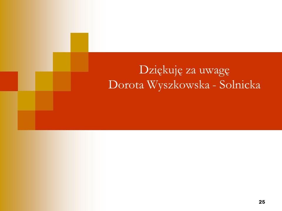 25 Dziękuję za uwagę Dorota Wyszkowska - Solnicka