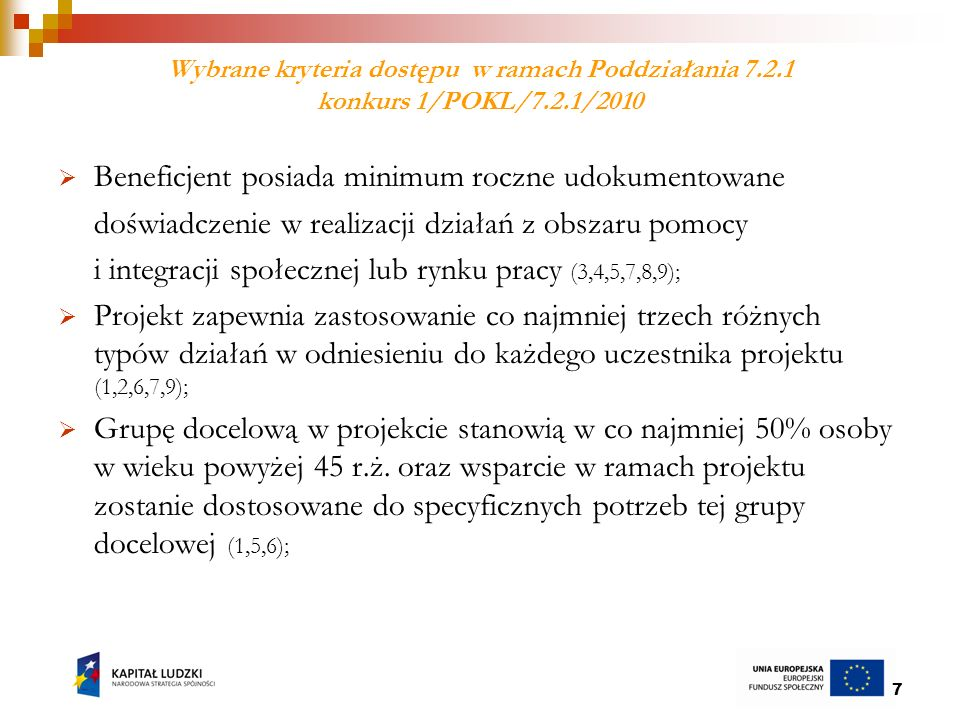 18 Wybrane kryteria dostępu konkurs 1/POKL/7.2.2/2010 Beneficjentem lub partnerem w projekcie jest podmiot posiadający co najmniej 2-letnie udokumentowane doświadczenie we wspieraniu inicjatyw z zakresu przedsiębiorczości społecznej; Wnioskodawca składa wniosek o dofinansowanie projektu obejmujący obszar interwencji, na którym dotychczas nie funkcjonuje ośrodek wsparcia ekonomii społecznej, tj.