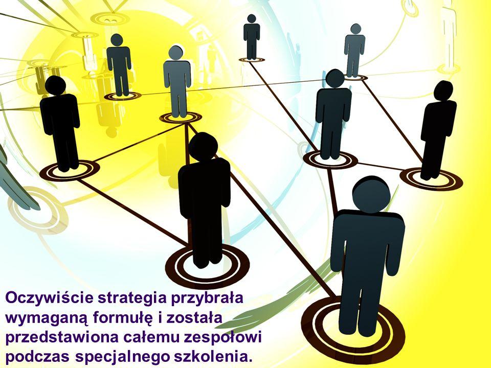 Oczywiście strategia przybrała wymaganą formułę i została przedstawiona całemu zespołowi podczas specjalnego szkolenia.