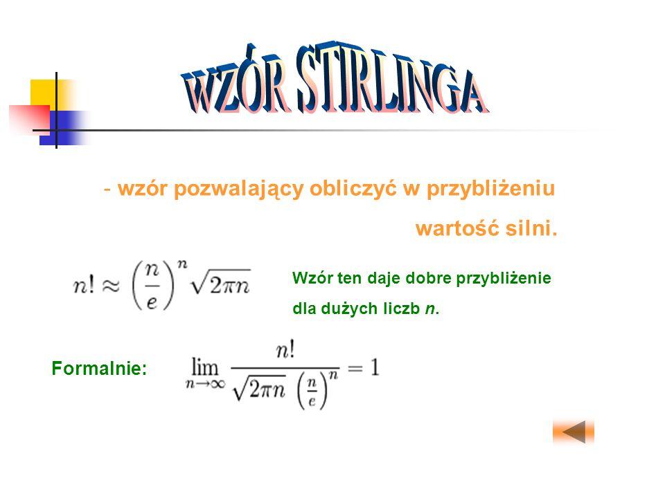 - wzór pozwalający obliczyć w przybliżeniu wartość silni. Wzór ten daje dobre przybliżenie dla dużych liczb n. Formalnie: