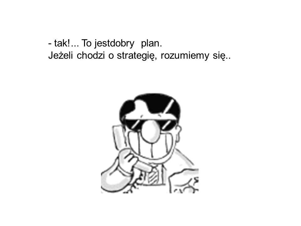- jest jeszcze trzecia bardzo posta możliwość, plan C,...