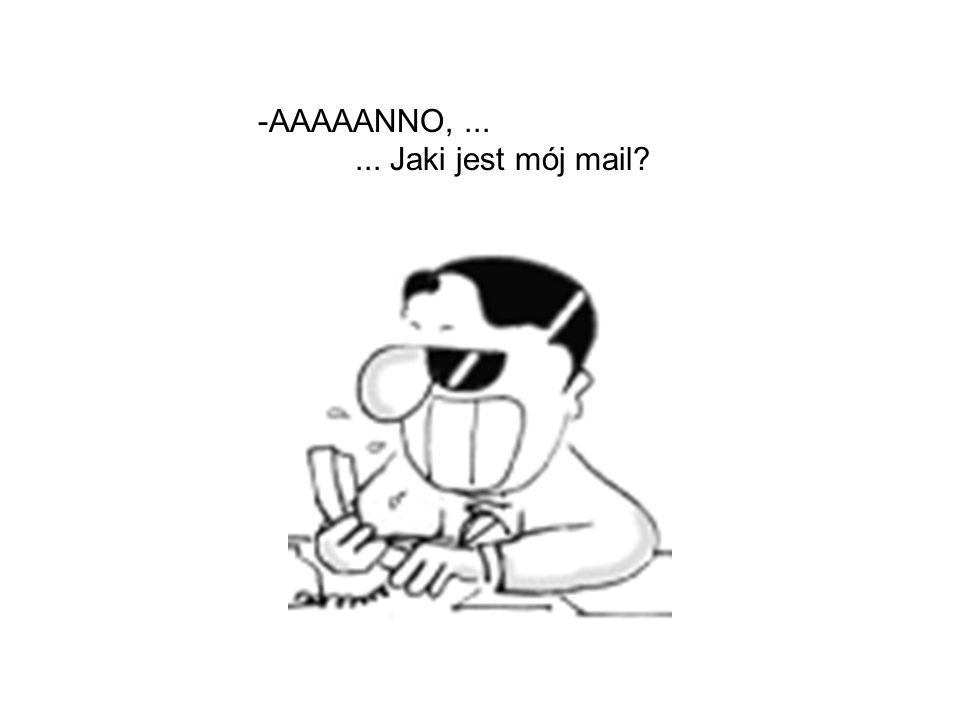 - chwila, zobacze w moim zeszycie z adresami e-mail