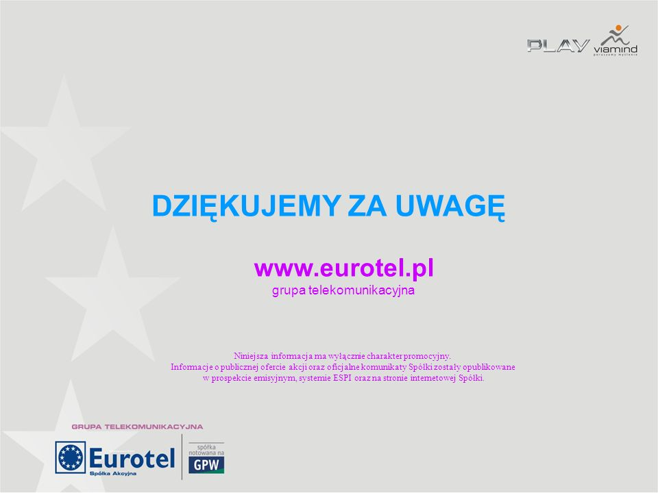 DZIĘKUJEMY ZA UWAGĘ www.eurotel.pl grupa telekomunikacyjna Niniejsza informacja ma wyłącznie charakter promocyjny. Informacje o publicznej ofercie akc