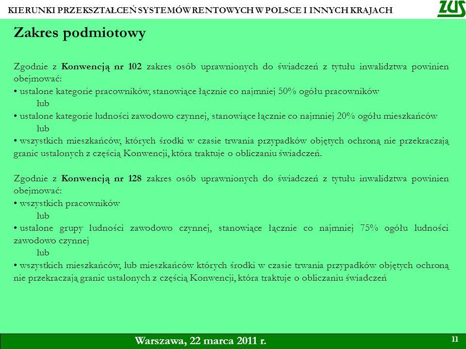KIERUNKI PRZEKSZTAŁCEŃ SYSTEMÓW RENTOWYCH W POLSCE I INNYCH KRAJACH 11 Warszawa, 22 marca 2011 r. Zakres podmiotowy Zgodnie z Konwencją nr 102 zakres
