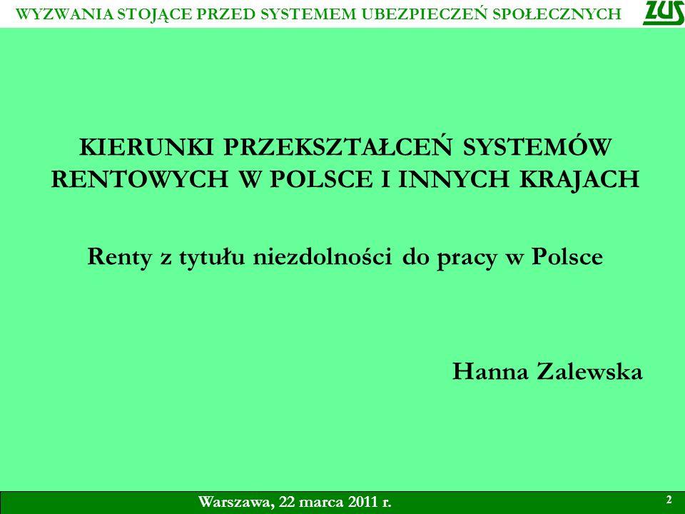 KIERUNKI PRZEKSZTAŁCEŃ SYSTEMÓW RENTOWYCH W POLSCE I INNYCH KRAJACH Renty z tytułu niezdolności do pracy w Polsce Hanna Zalewska 2 Warszawa, 22 marca 2011 r.