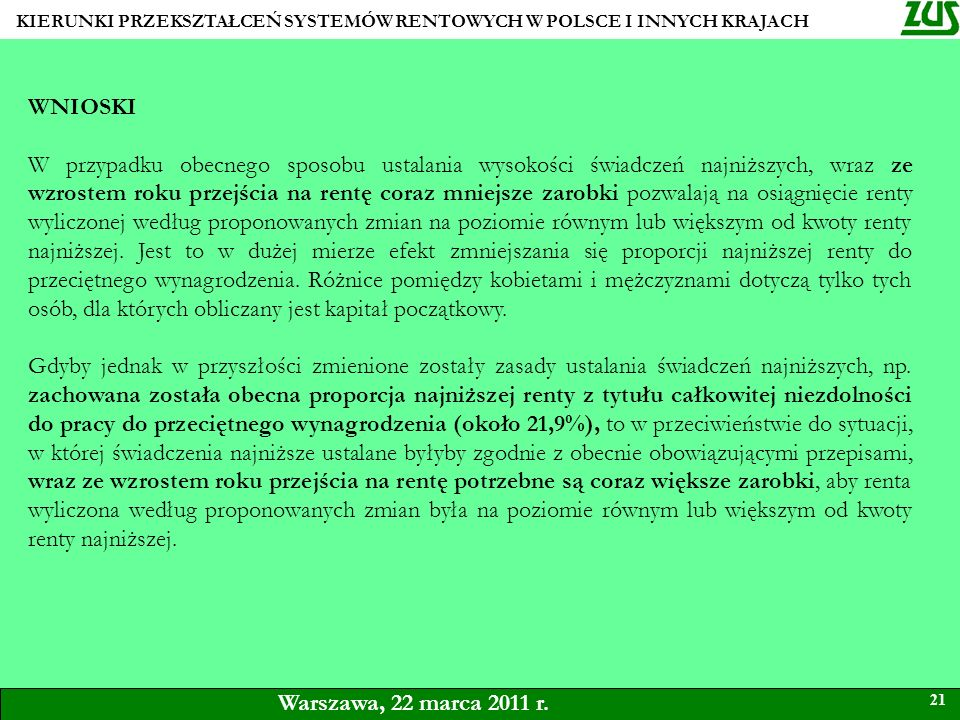 KIERUNKI PRZEKSZTAŁCEŃ SYSTEMÓW RENTOWYCH W POLSCE I INNYCH KRAJACH 21 Warszawa, 22 marca 2011 r. WNIOSKI W przypadku obecnego sposobu ustalania wysok