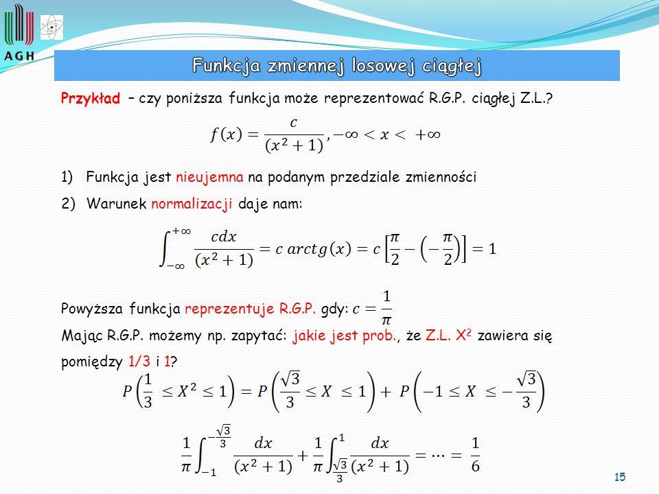 15 Przykład – czy poniższa funkcja może reprezentować R.G.P. ciągłej Z.L.? 1)Funkcja jest nieujemna na podanym przedziale zmienności 2)Warunek normali